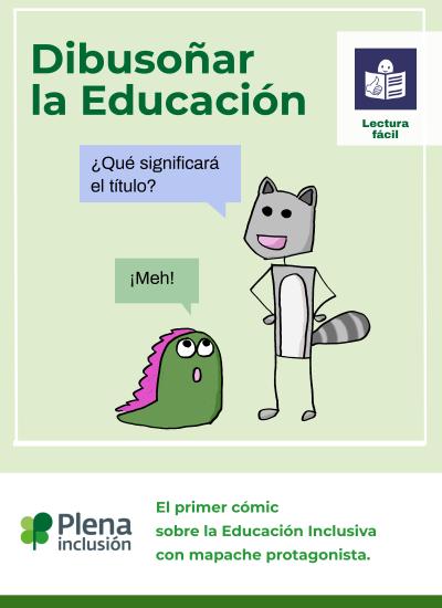 Dibusoñar la Educación. Logo lectura fácil. Mapache: ¿Qué significará el título? Dina: ¡Meh! Logo Plena inclusión. El primer cómic sobe la Educación Inclusiva con mapache protagonista.